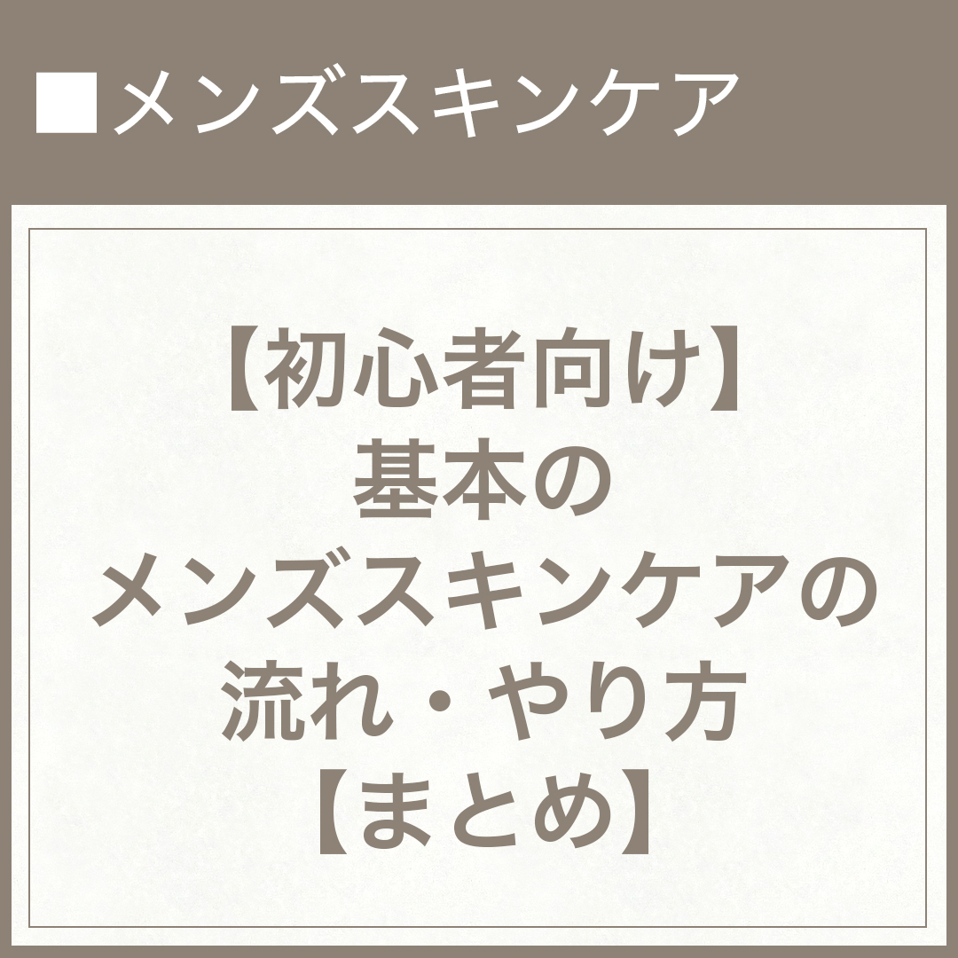 【初心者向け】基本のメンズスキンケアの流れ・やり方【まとめ】