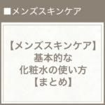 【メンズスキンケア】基本的な化粧水の使い方【まとめ】